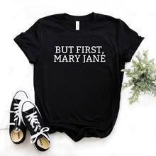 Mais dabord Mary Jane imprimer femmes t-shirt coton Hipster drôle t-shirt cadeau dame Yong haut pour fille t-shirt 6 couleurs livraison directe ZY-492