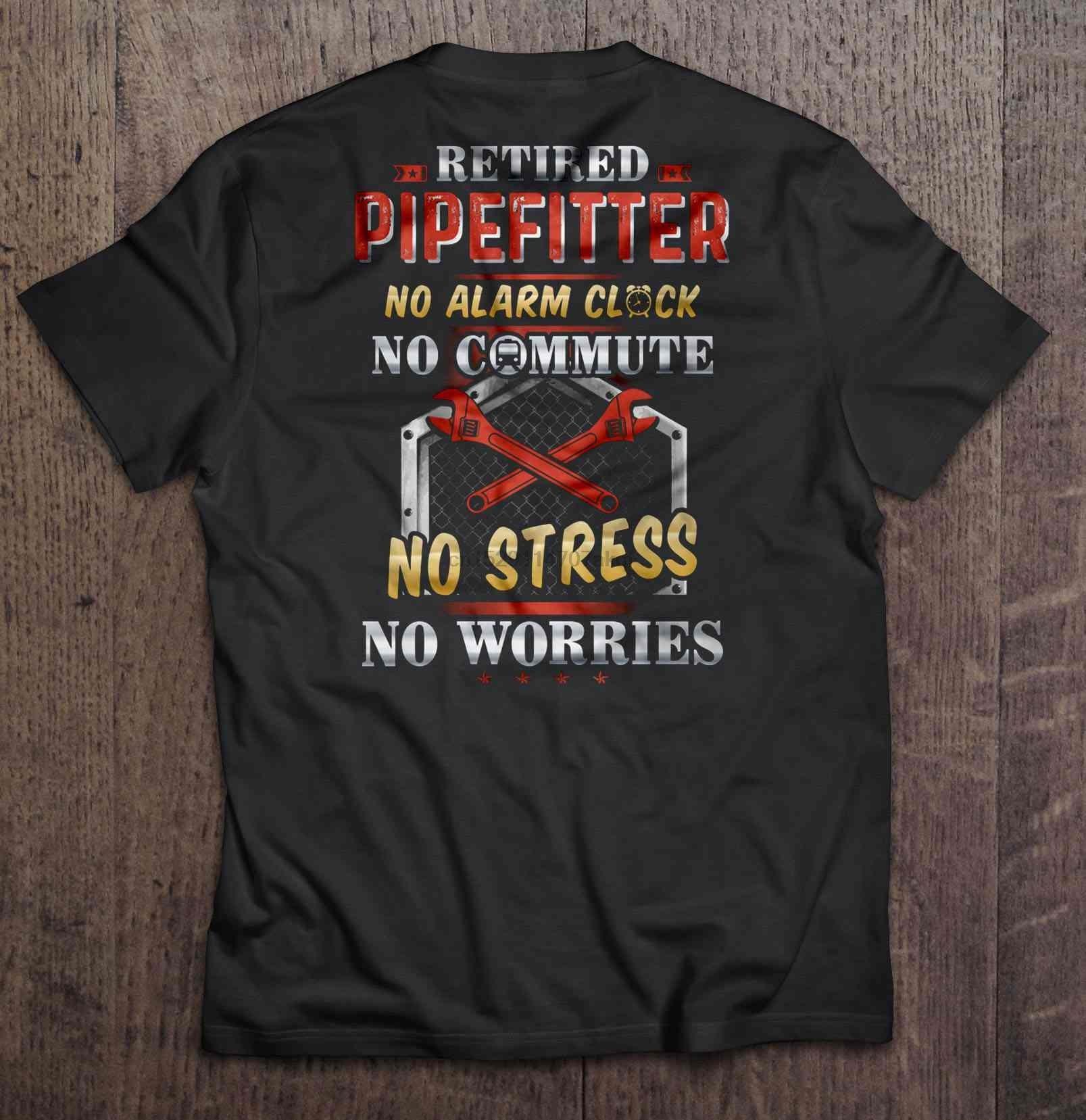 Men Funny T Shirt Fashion tshirt Retired Pipefitter No Alarm Clock No Commute No Stress No Worries Women t-shirt