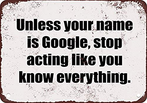 Unless Your Name is Google Stop Acting Like You Know Everything Funny Metal Tin Sign 8X12 Inches