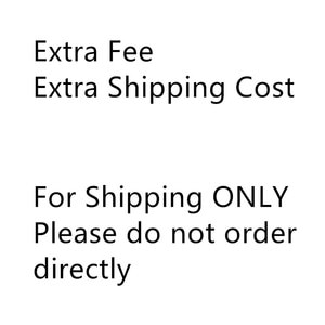 Extra Fee Extra Shipping Cost For Shipping ONLY Please do not order directly