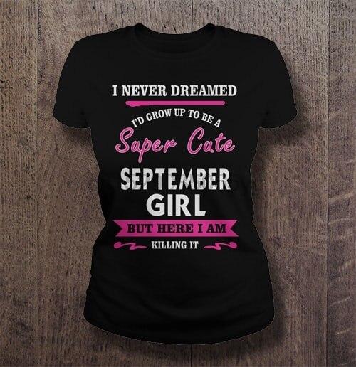 Men T Shirt  I never dreamed I d grow up to be a super cute September girl  Women t-shirt