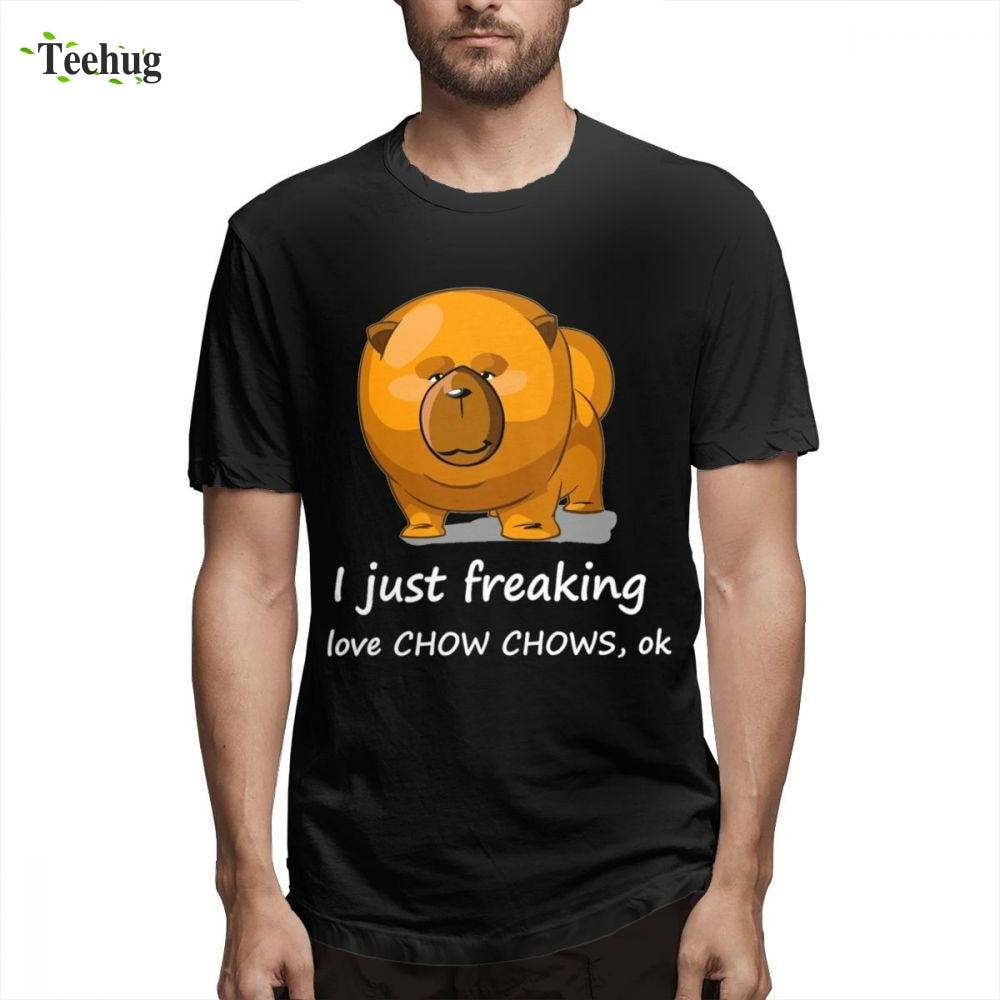 Crewneck I Just Freaking Ok Chow Chows Homme Tee Shirt For Men Casual Streetwear Male Pure Cotton