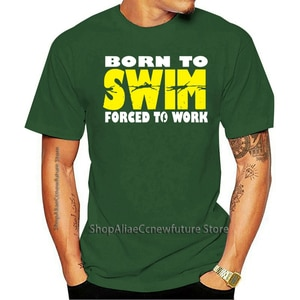 Born To Swim Forced To Work MENS Birthday Swimming Swimmer Funny Top Christmas Gifts 2021 Leisure Fashion T-shirt 100% Cotton