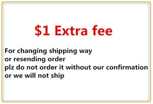 Extra  fee for changing shipping way or resending order (plz do not order it without our confirmation, or we will not ship)