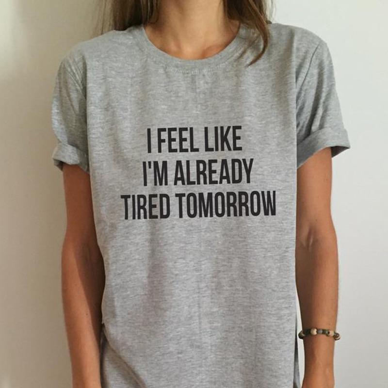 Mulheres camiseta EU sinto como se eu já estou cansado amanhã impressão Tops Casuais Camisa Engraçada Para Senhora Top Tee mais Mulheres do Tamanho de Roupas