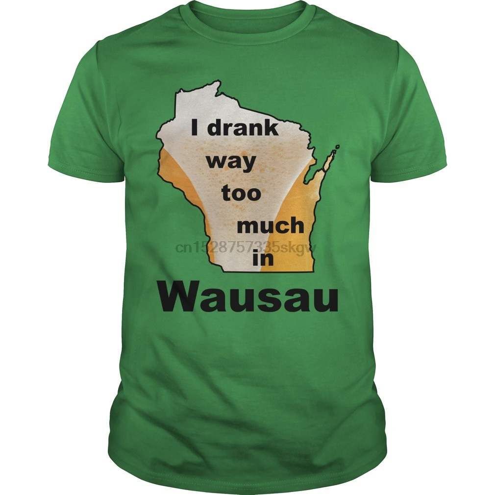 Men tshirt Short sleeve Women T-Shirt I drank way too much in Wausau cool
