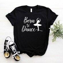 Born To Dance Women tshirt Cotton Casual Funny t shirt Gift For Lady Yong Girl Top Tee 6 Color Drop Ship S-784