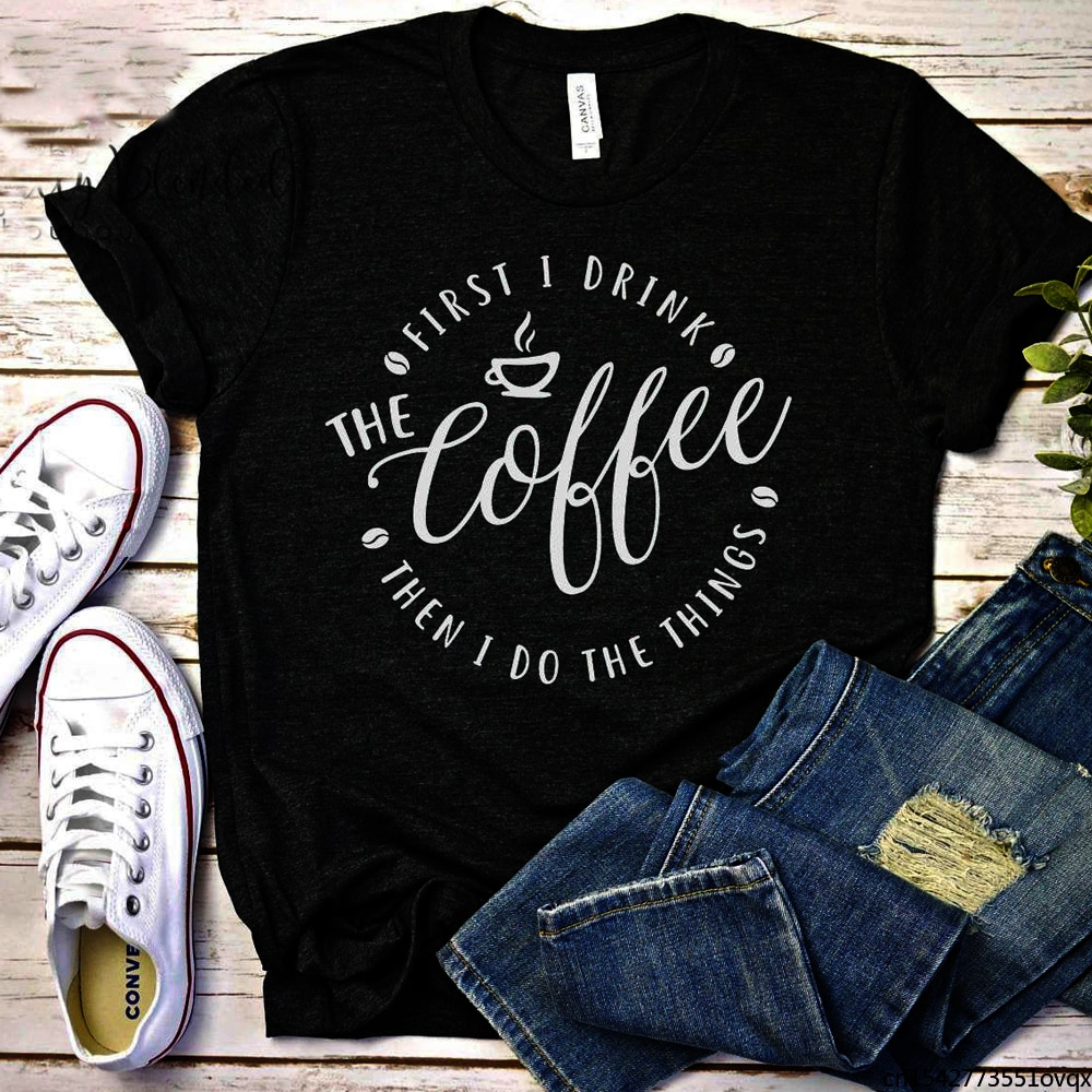 First I Drink The Coffee Then I Do The Things Women Shirts Causal Funny T Shirt Lady Tops Summer Clothing