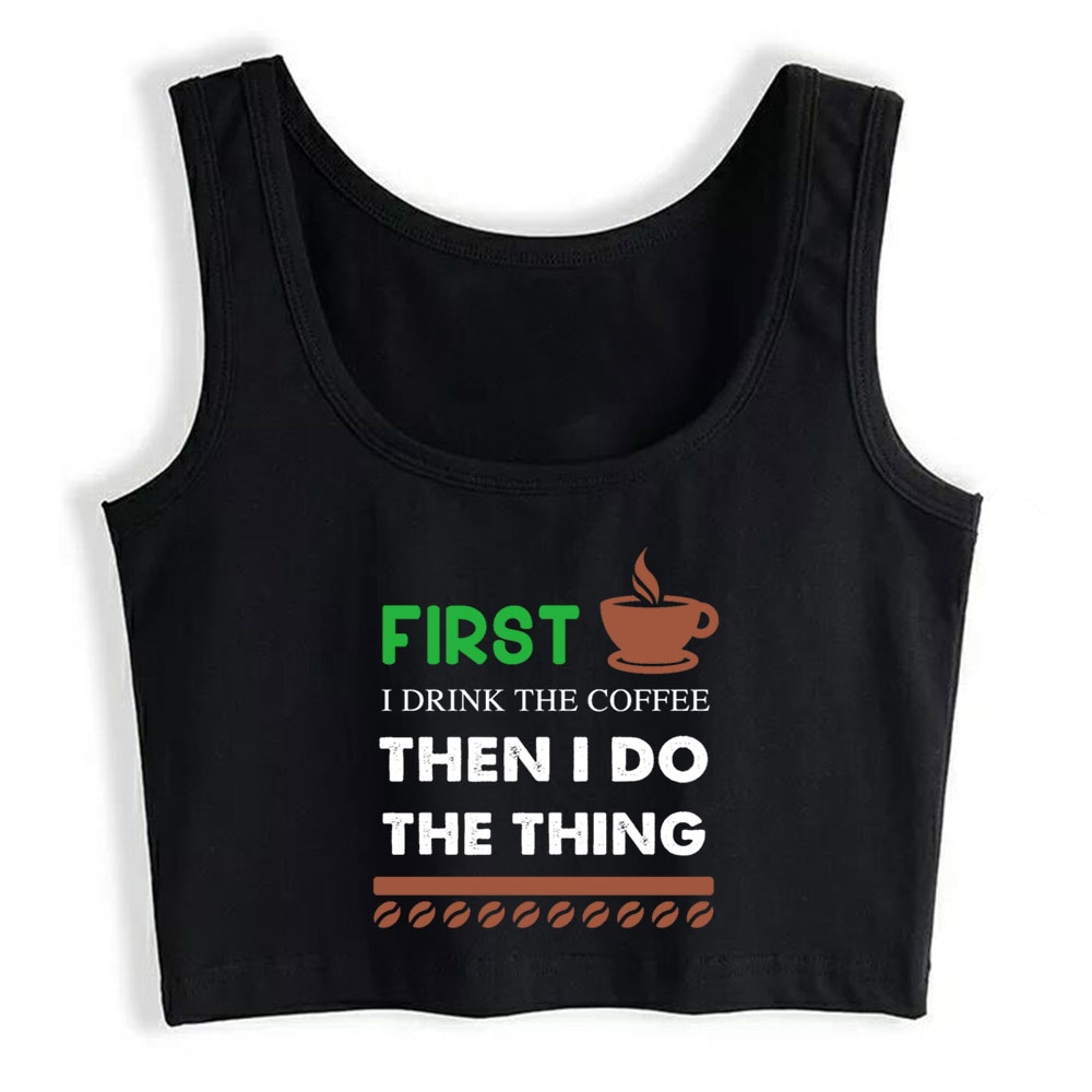 Crop Top Female First I Drink the coffee then I do the thing Funny White Print Tops Women