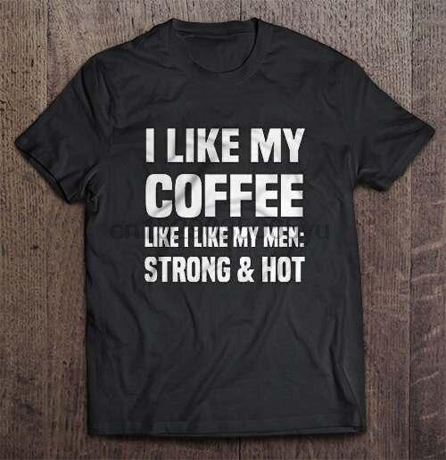 Men T Shirt  I Like My Coffee Like I Like My Men Strong And Hot  Women t-shirt