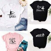 Mode Geboren Te Dansen Letters Print Vrouwen Tshirt Casual Dansen Ballet O-hals Zomer Harajuku T-shirt Camisas Mujer Vintage Tops