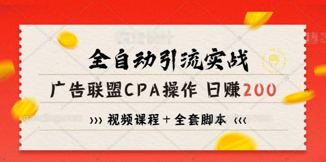 全自动引流实战广告联盟CPA操作日赚200+项目(视频课程+全套脚本)