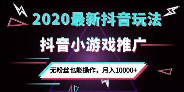 2020最新抖音玩法:抖音小游戏推广,无粉丝也能操作,月入10000+