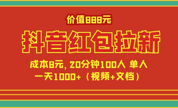 价值888元抖音红包拉新项目,成本8元,20分钟100人 单人一天1000+(视频+文档)